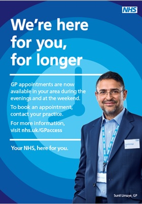 We're here for you for longer. Gp appointments are now available in your area during the evenings and at the weekend.  To book an appointment contact your practice.